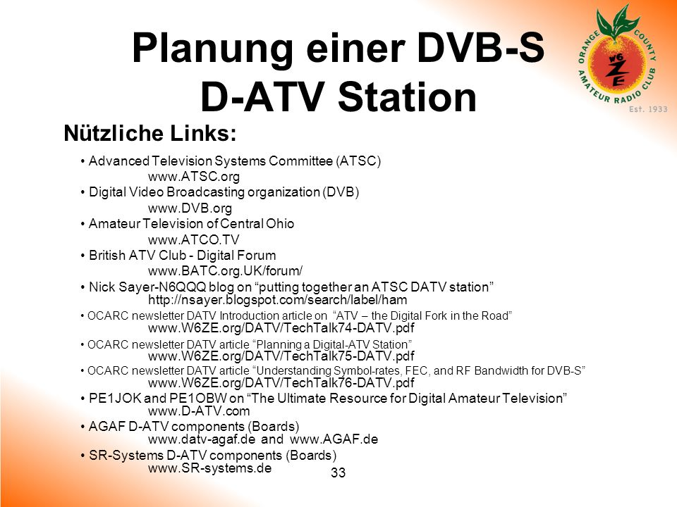 33 Planung einer DVB-S D-ATV Station Nützliche Links: Advanced Television Systems Committee (ATSC) www.ATSC.org Digital Video Broadcasting organizatio