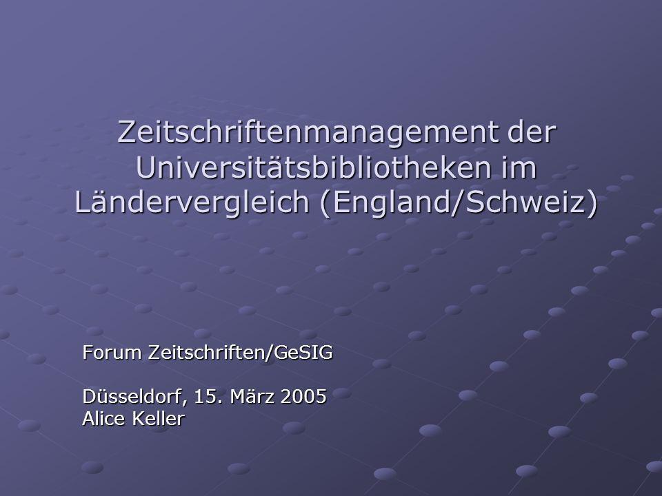 Zeitschriftenmanagement der Universitätsbibliotheken im Ländervergleich (England/Schweiz) Forum Zeitschriften/GeSIG Düsseldorf, 15. März 2005 Alice Ke