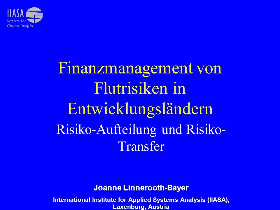 Finanzmanagement von Flutrisiken in Entwicklungsländern Risiko-Aufteilung und Risiko- Transfer Joanne Linnerooth-Bayer International Institute for Applied Systems Analysis (IIASA), Laxenburg, Austria