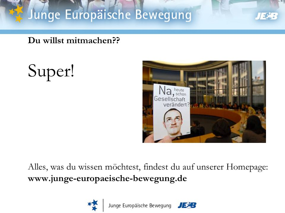 Du willst mitmachen?? Super! Alles, was du wissen möchtest, findest du auf unserer Homepage: www.junge-europaeische-bewegung.de