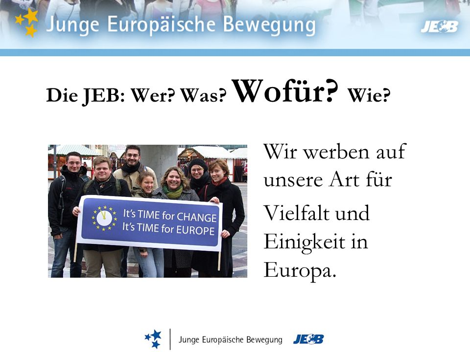 Die JEB: Wer? Was? Wofür? Wie? Wir werben auf unsere Art für Vielfalt und Einigkeit in Europa.