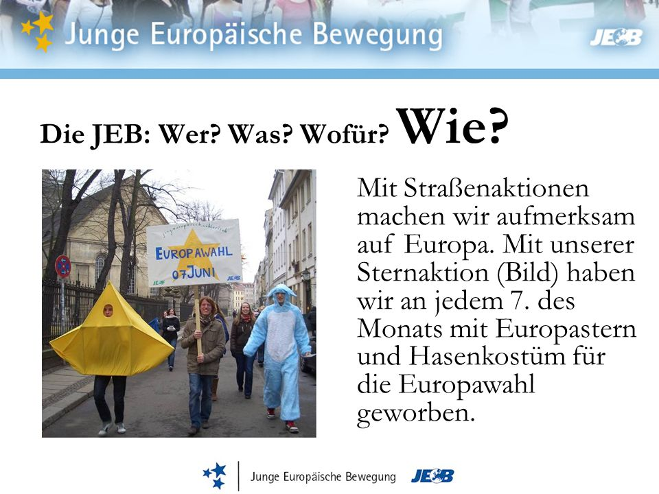 Die JEB: Wer? Was? Wofür? Wie? Mit Straßenaktionen machen wir aufmerksam auf Europa. Mit unserer Sternaktion (Bild) haben wir an jedem 7. des Monats m