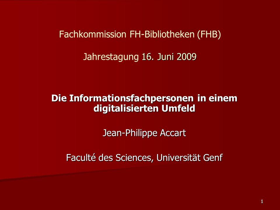 1 16. Juni 2009 Fachkommission FH-Bibliotheken (FHB) Jahrestagung 16. Juni 2009 Die Informationsfachpersonen in einem digitalisierten Umfeld Jean-Phil