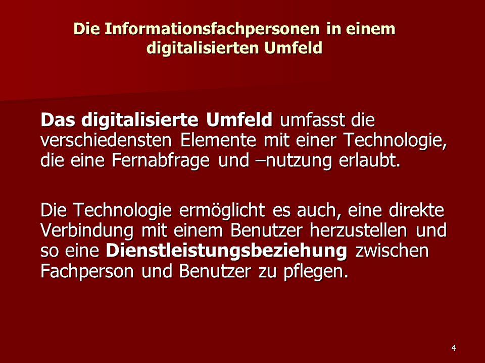 4 Die Informationsfachpersonen in einem digitalisierten Umfeld Das digitalisierte Umfeld umfasst die verschiedensten Elemente mit einer Technologie, d