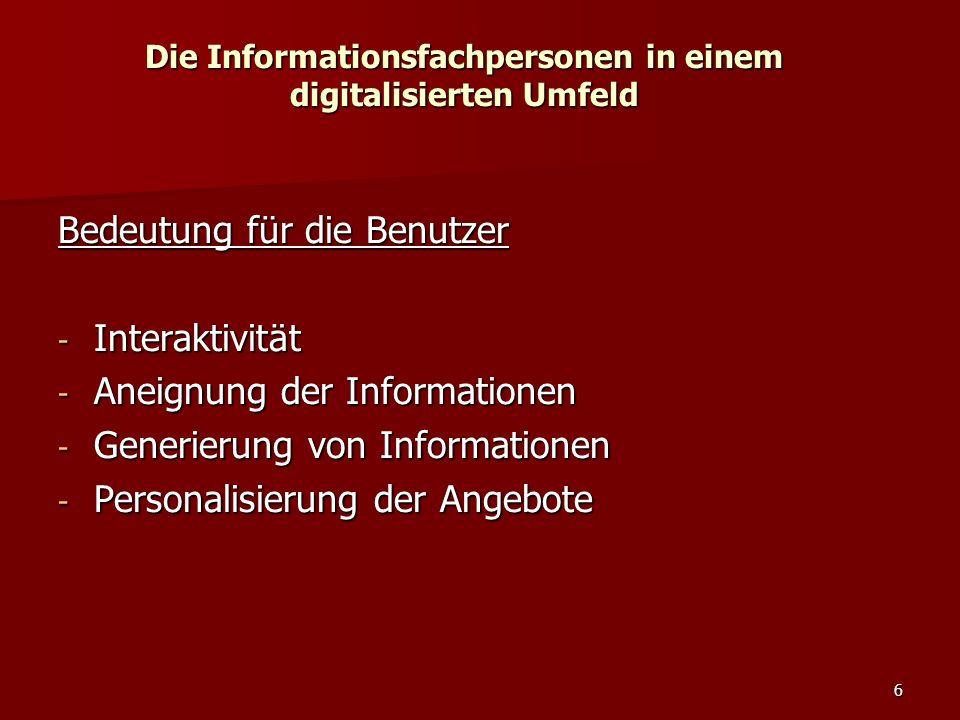 6 Die Informationsfachpersonen in einem digitalisierten Umfeld Bedeutung für die Benutzer - Interaktivität - Aneignung der Informationen - Generierung