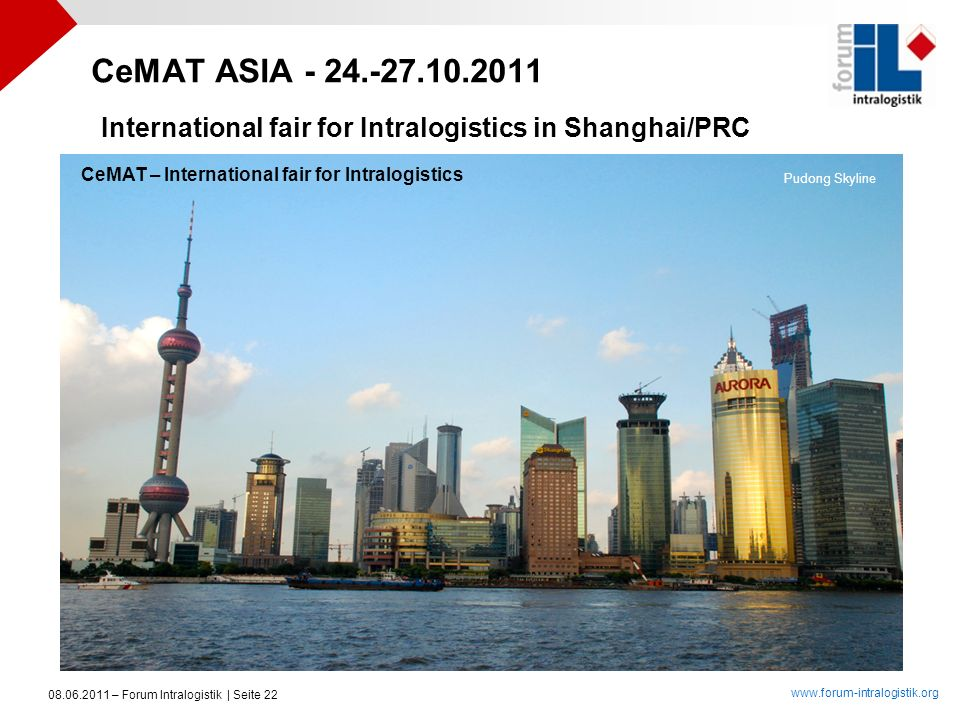 www.forum-intralogistik.org 08.06.2011 – Forum Intralogistik | Seite 22 Pudong Skyline CeMAT ASIA - 24.-27.10.2011 International fair for Intralogisti
