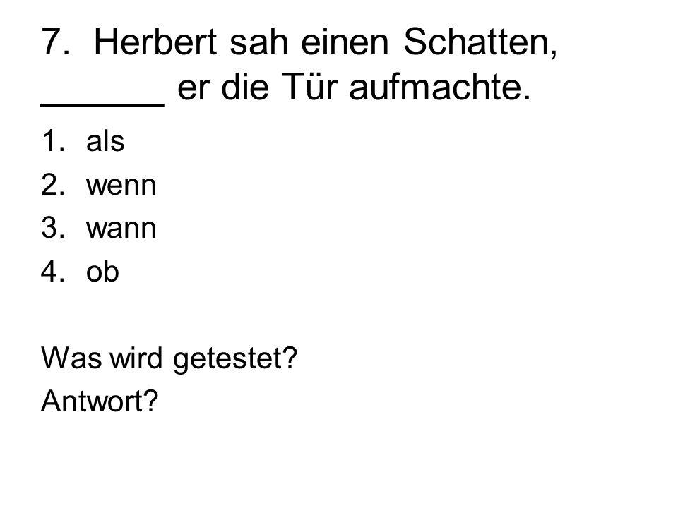 7. Herbert sah einen Schatten, ______ er die Tür aufmachte. 1.als 2.wenn 3.wann 4.ob Was wird getestet? Antwort?