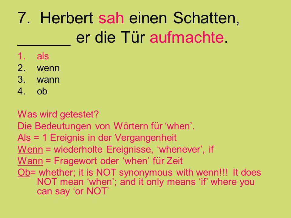 7. Herbert sah einen Schatten, ______ er die Tür aufmachte. 1.als 2.wenn 3.wann 4.ob Was wird getestet? Die Bedeutungen von Wörtern für when. Als = 1