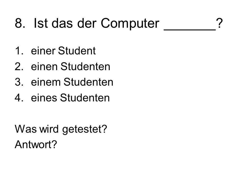 8. Ist das der Computer _______? 1.einer Student 2.einen Studenten 3.einem Studenten 4.eines Studenten Was wird getestet? Antwort?