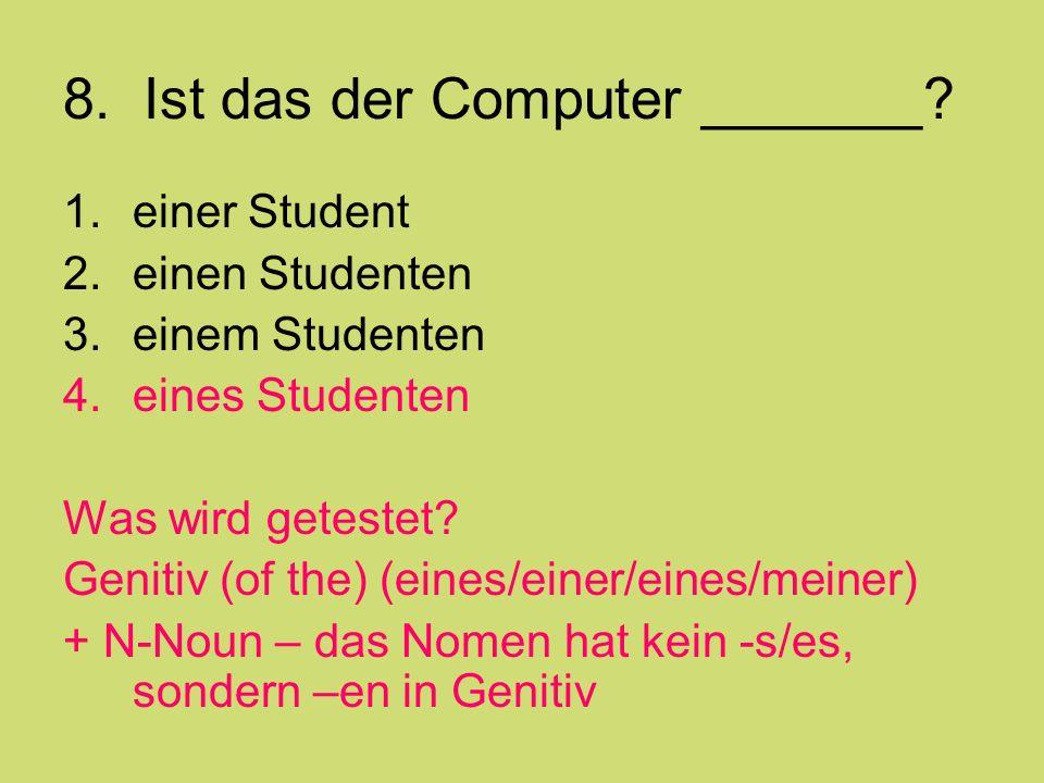 8. Ist das der Computer _______? 1.einer Student 2.einen Studenten 3.einem Studenten 4.eines Studenten Was wird getestet? Genitiv (of the) (eines/eine