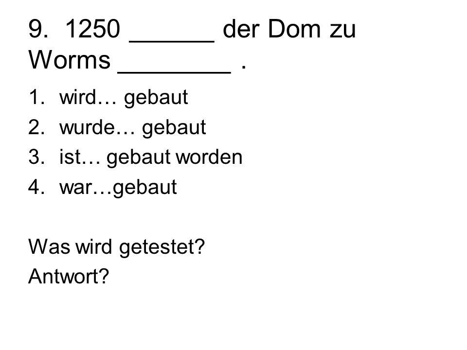 9. 1250 ______ der Dom zu Worms ________. 1.wird… gebaut 2.wurde… gebaut 3.ist… gebaut worden 4.war…gebaut Was wird getestet? Antwort?