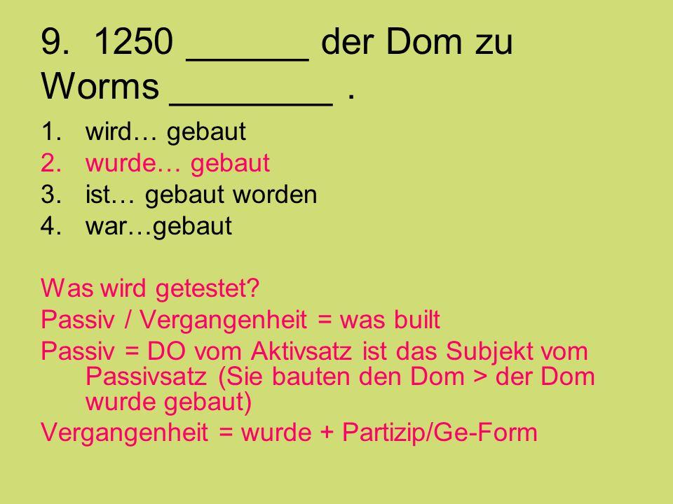 9. 1250 ______ der Dom zu Worms ________. 1.wird… gebaut 2.wurde… gebaut 3.ist… gebaut worden 4.war…gebaut Was wird getestet? Passiv / Vergangenheit =