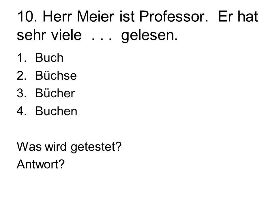 10. Herr Meier ist Professor. Er hat sehr viele... gelesen. 1.Buch 2.Büchse 3.Bücher 4.Buchen Was wird getestet? Antwort?