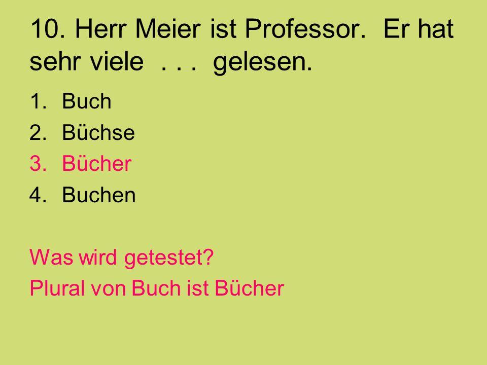 10. Herr Meier ist Professor. Er hat sehr viele... gelesen. 1.Buch 2.Büchse 3.Bücher 4.Buchen Was wird getestet? Plural von Buch ist Bücher