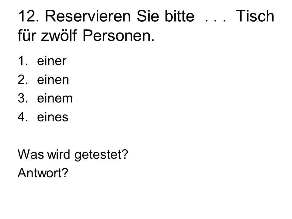 12. Reservieren Sie bitte... Tisch für zwölf Personen. 1.einer 2.einen 3.einem 4.eines Was wird getestet? Antwort?