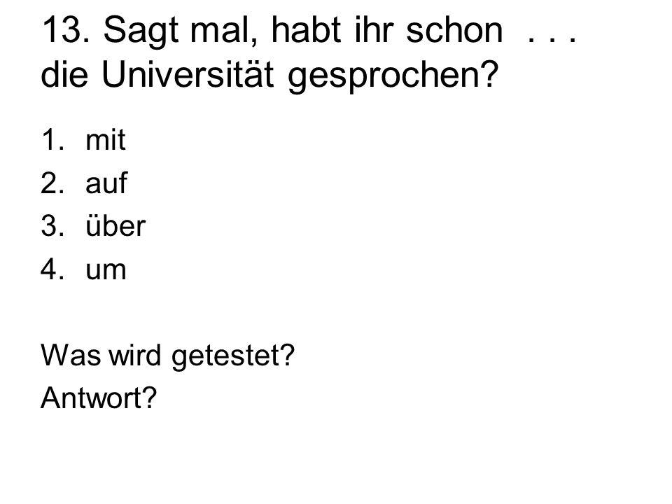 13. Sagt mal, habt ihr schon... die Universität gesprochen? 1.mit 2.auf 3.über 4.um Was wird getestet? Antwort?
