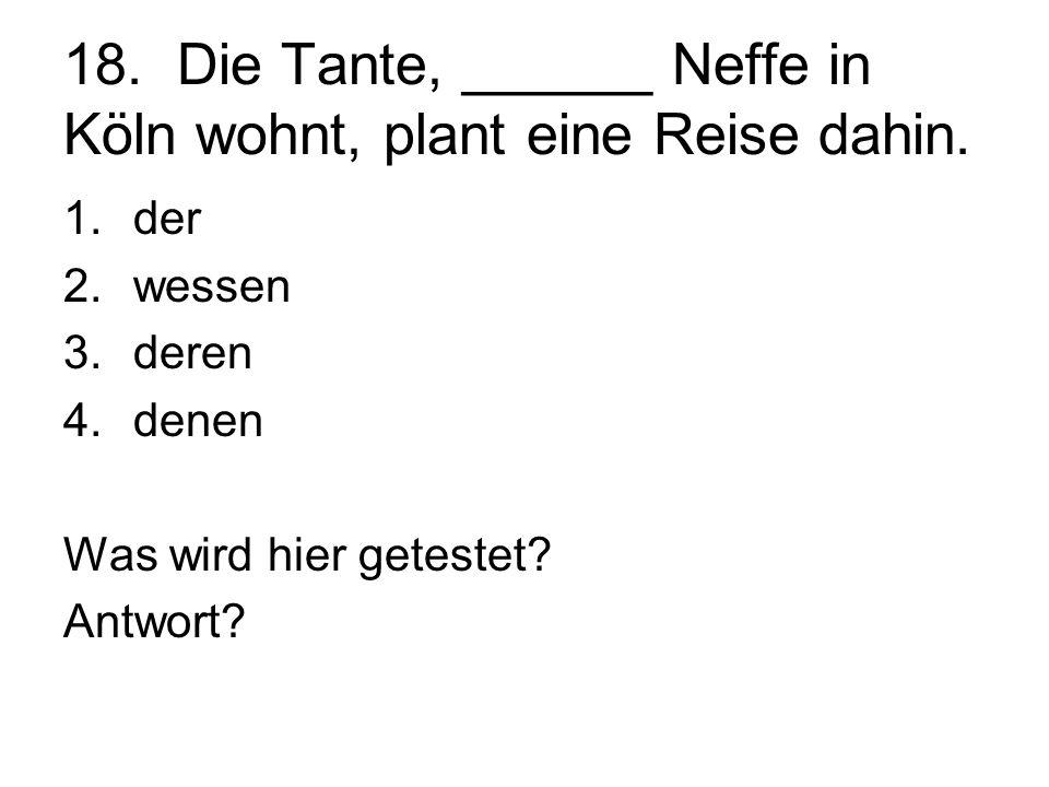 18. Die Tante, ______ Neffe in Köln wohnt, plant eine Reise dahin. 1.der 2.wessen 3.deren 4.denen Was wird hier getestet? Antwort?