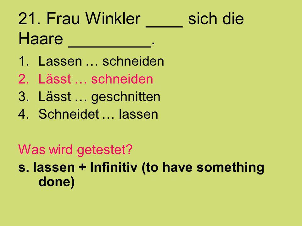 21. Frau Winkler ____ sich die Haare _________. 1.Lassen … schneiden 2.Lässt … schneiden 3.Lässt … geschnitten 4.Schneidet … lassen Was wird getestet?