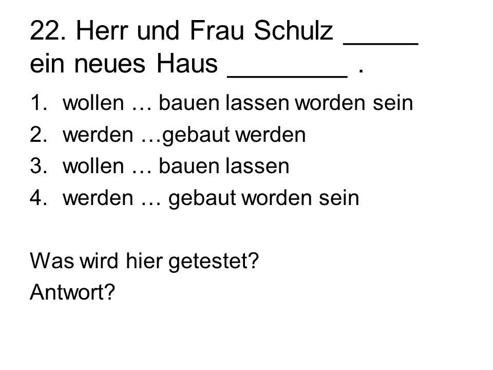 22. Herr und Frau Schulz _____ ein neues Haus ________. 1.wollen … bauen lassen worden sein 2.werden …gebaut werden 3.wollen … bauen lassen 4.werden …