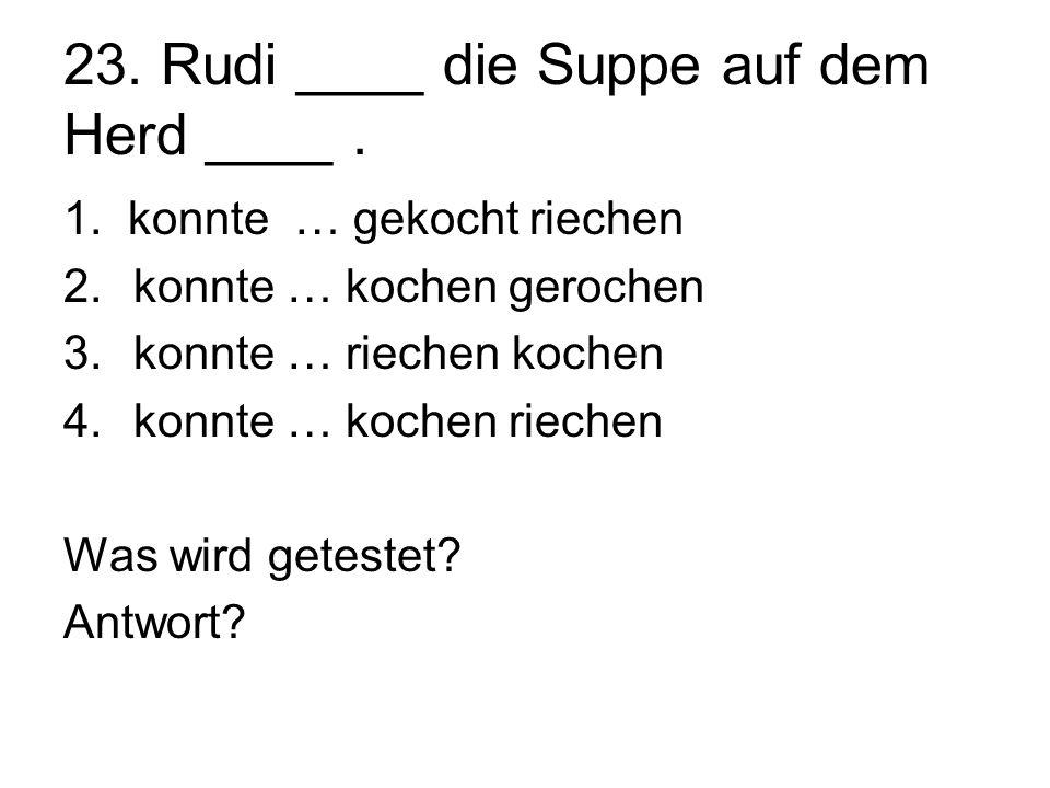 23. Rudi ____ die Suppe auf dem Herd ____. 1. konnte … gekocht riechen 2.konnte … kochen gerochen 3.konnte … riechen kochen 4.konnte … kochen riechen