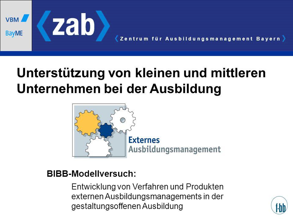 Z e n t r u m f ü r A u s b i l d u n g s m a n a g e m e n t B a y e r n BIBB-Modellversuch: Entwicklung von Verfahren und Produkten externen Ausbild
