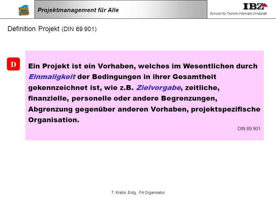 T. Krebs, Eidg. FA Organisator Projektmanagement für Alle Schulen für Technik Informatik Wirtschaft Definition Projekt (DIN 69 901) Ein Projekt ist ei
