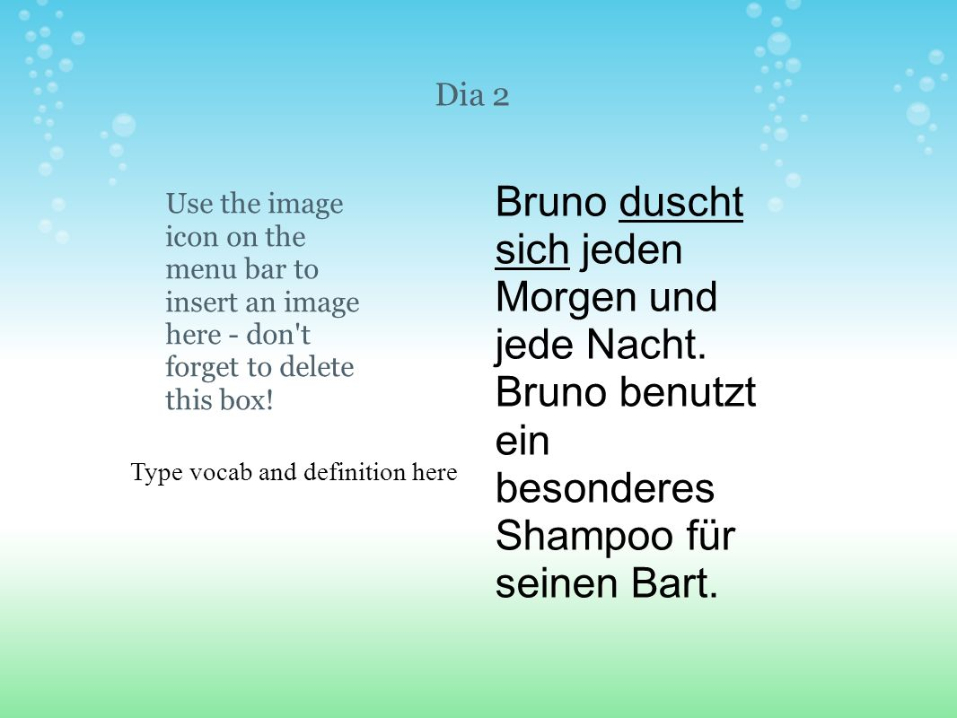 Type vocab and definition here Use the image icon on the menu bar to insert an image here - don't forget to delete this box! Dia 2 Bruno duscht sich j