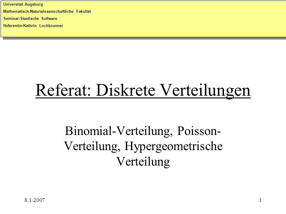 8.1.20071 Referat: Diskrete Verteilungen Binomial-Verteilung, Poisson- Verteilung, Hypergeometrische Verteilung Universität Augsburg Mathematisch-Natu