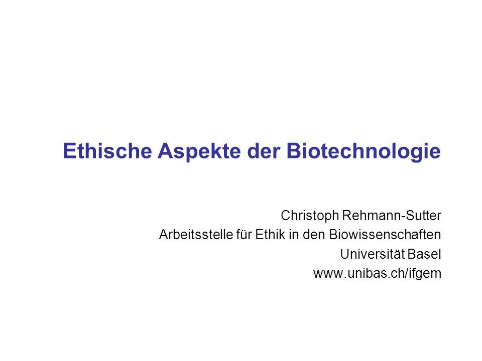 Ethische Aspekte der Biotechnologie Christoph Rehmann-Sutter Arbeitsstelle für Ethik in den Biowissenschaften Universität Basel www.unibas.ch/ifgem