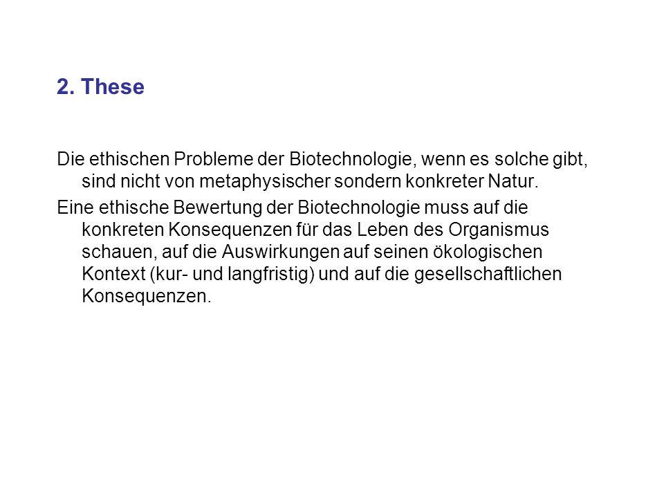 2. These Die ethischen Probleme der Biotechnologie, wenn es solche gibt, sind nicht von metaphysischer sondern konkreter Natur. Eine ethische Bewertun