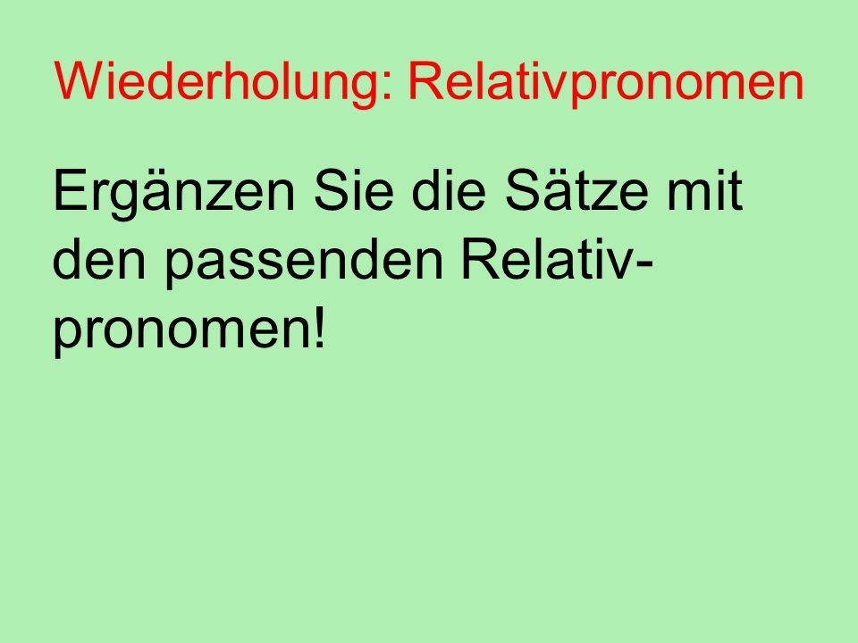 Wiederholung: Relativpronomen Ergänzen Sie die Sätze mit den passenden Relativ- pronomen!