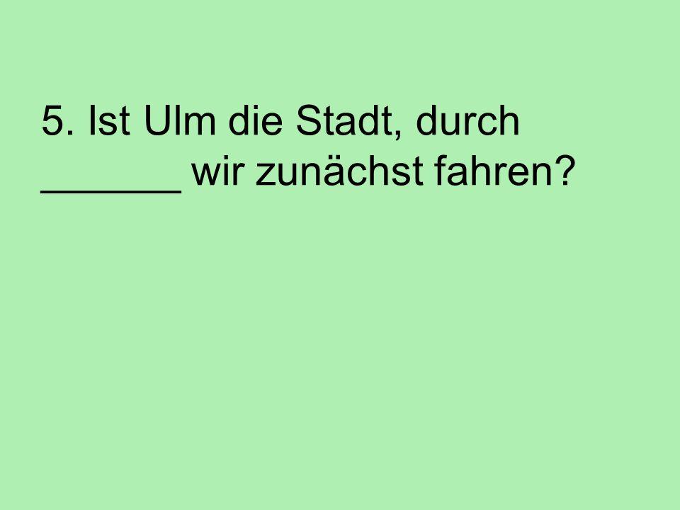 5. Ist Ulm die Stadt, durch ______ wir zunächst fahren?