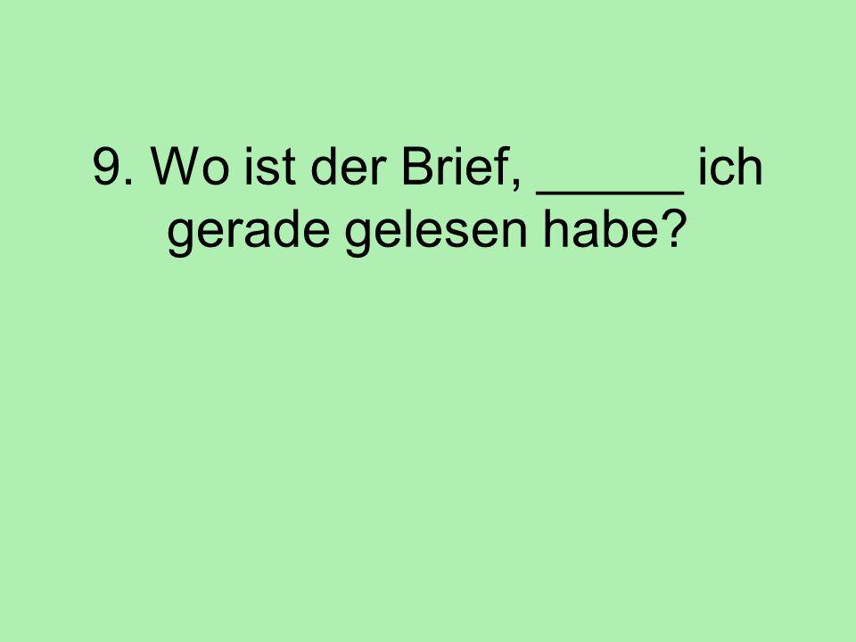 9. Wo ist der Brief, _____ ich gerade gelesen habe?