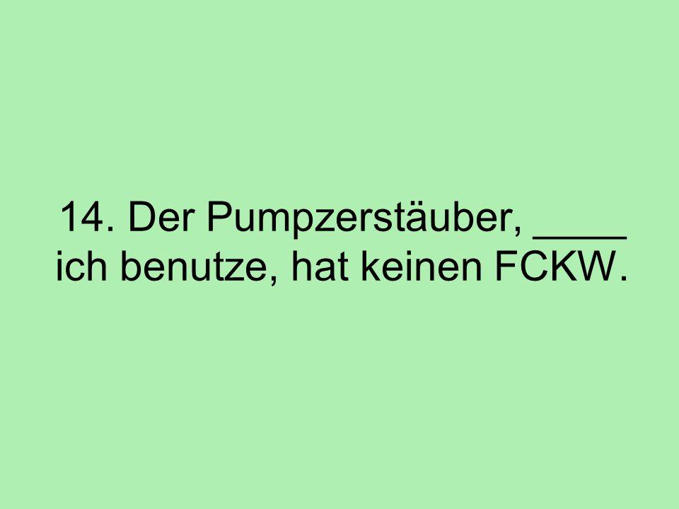 14. Der Pumpzerstäuber, ____ ich benutze, hat keinen FCKW.