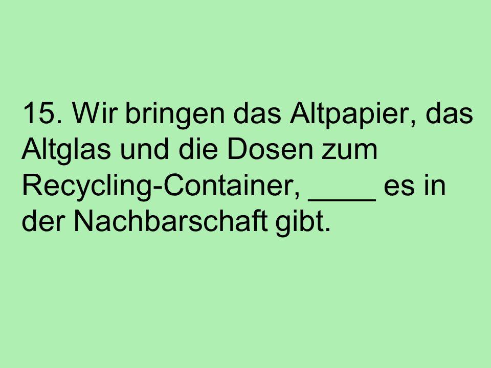 15. Wir bringen das Altpapier, das Altglas und die Dosen zum Recycling-Container, ____ es in der Nachbarschaft gibt.