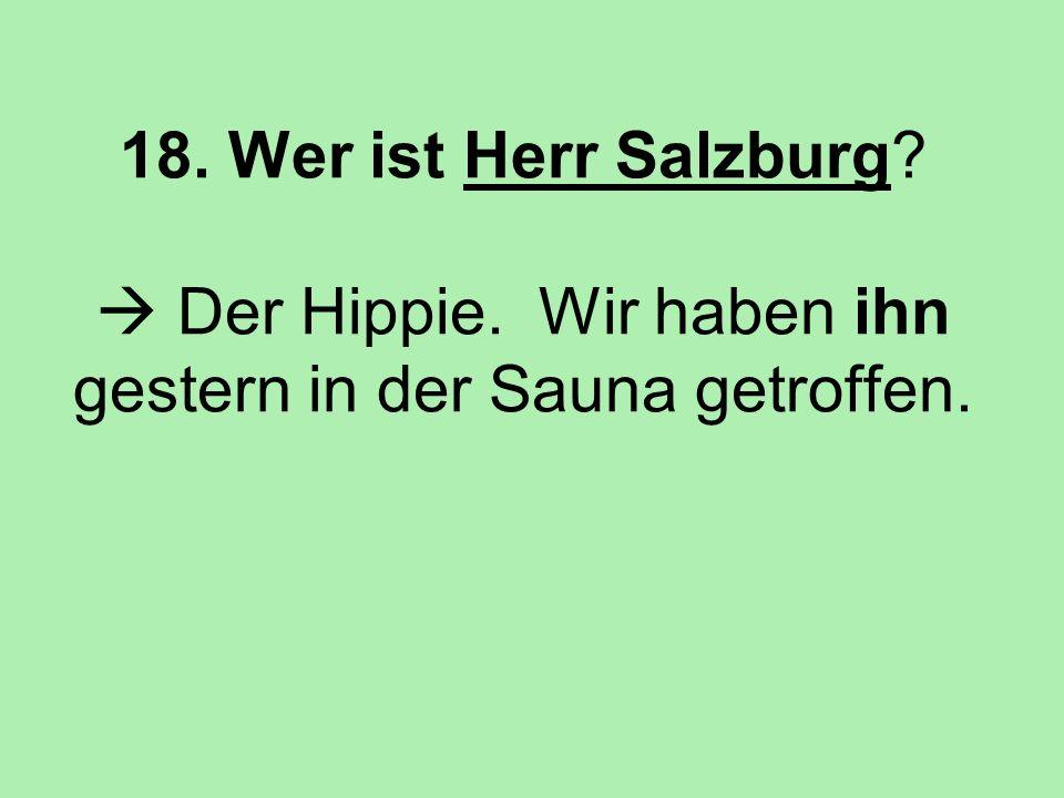 18. Wer ist Herr Salzburg? Der Hippie. Wir haben ihn gestern in der Sauna getroffen.