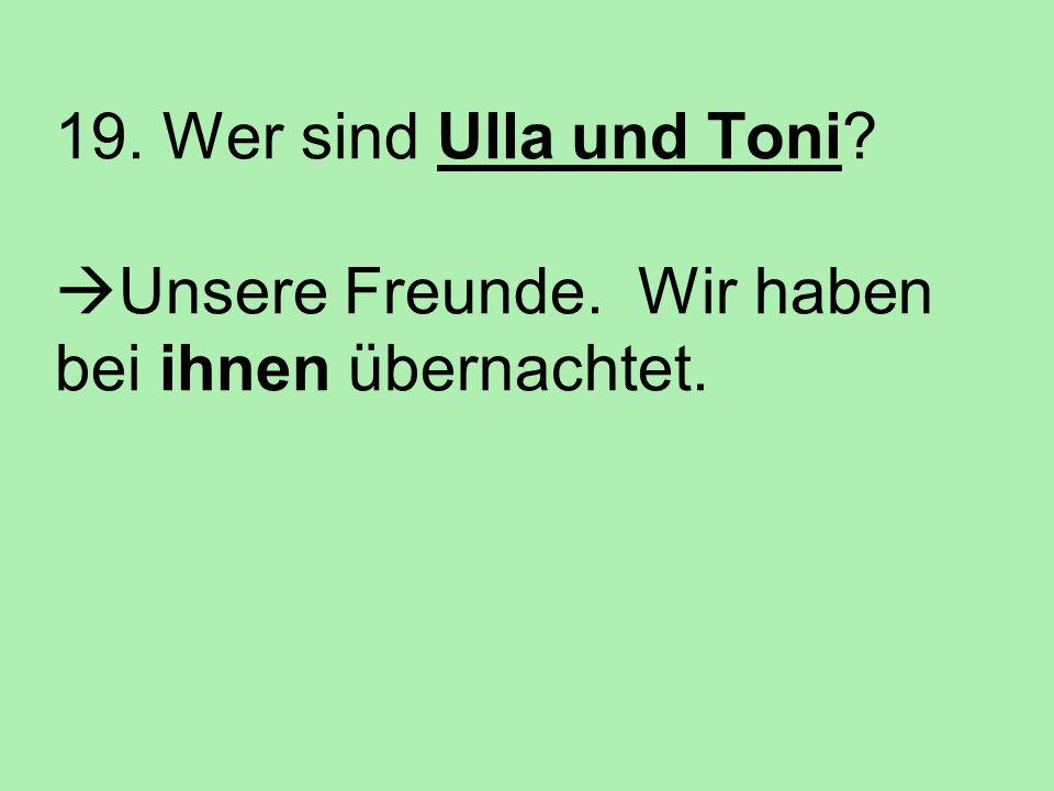 19. Wer sind Ulla und Toni? Unsere Freunde. Wir haben bei ihnen übernachtet.