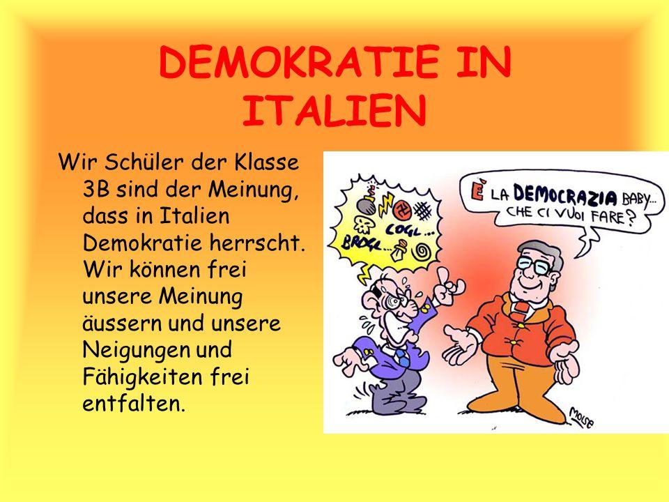 DEMOKRATIE IN ITALIEN Wir Schüler der Klasse 3B sind der Meinung, dass in Italien Demokratie herrscht. Wir können frei unsere Meinung äussern und unse