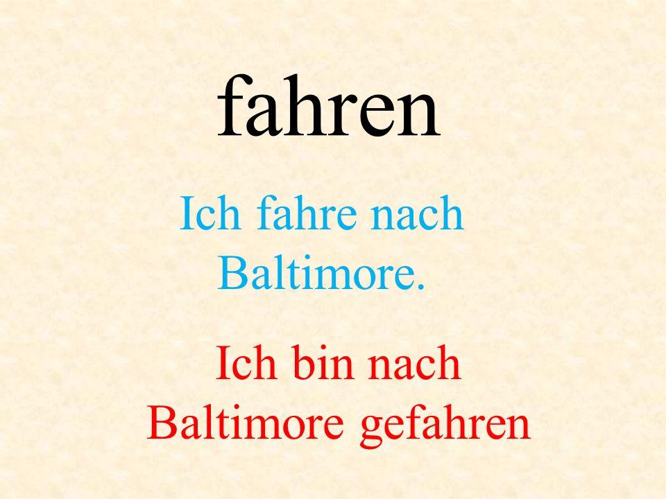 fahren Ich fahre nach Baltimore. Ich bin nach Baltimore gefahren