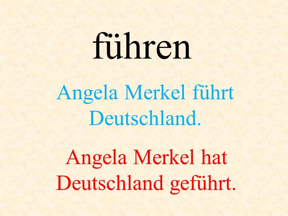 führen Angela Merkel führt Deutschland. Angela Merkel hat Deutschland geführt.