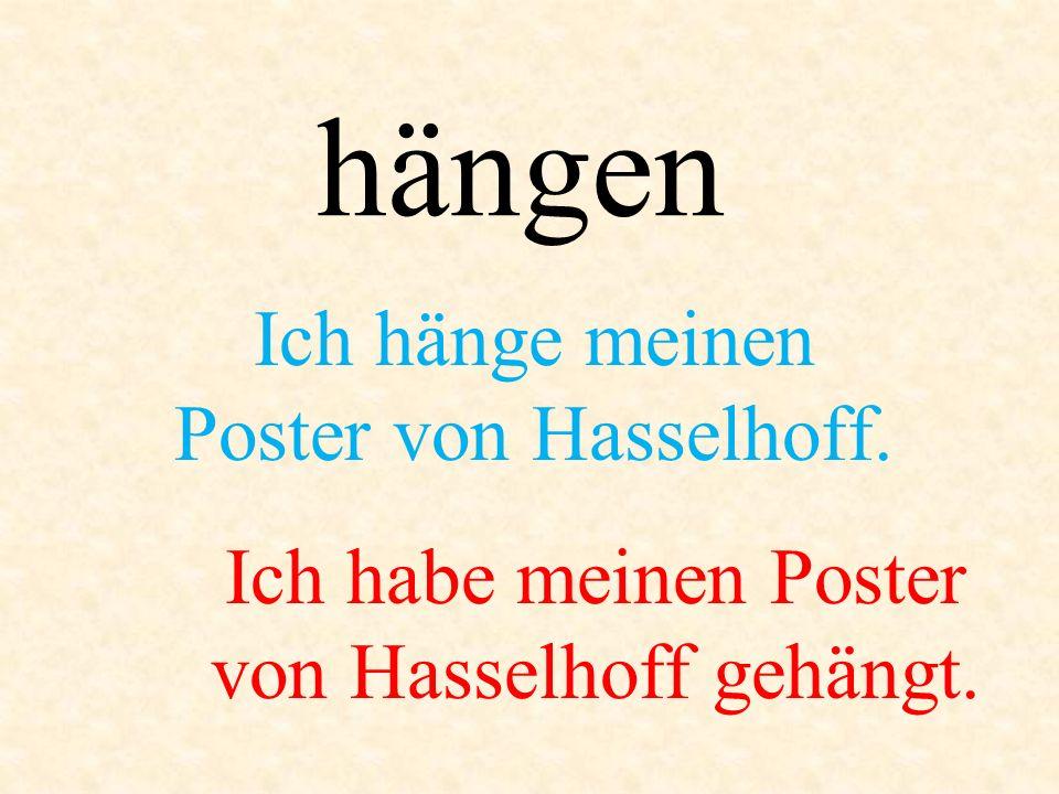 hängen Ich hänge meinen Poster von Hasselhoff. Ich habe meinen Poster von Hasselhoff gehängt.