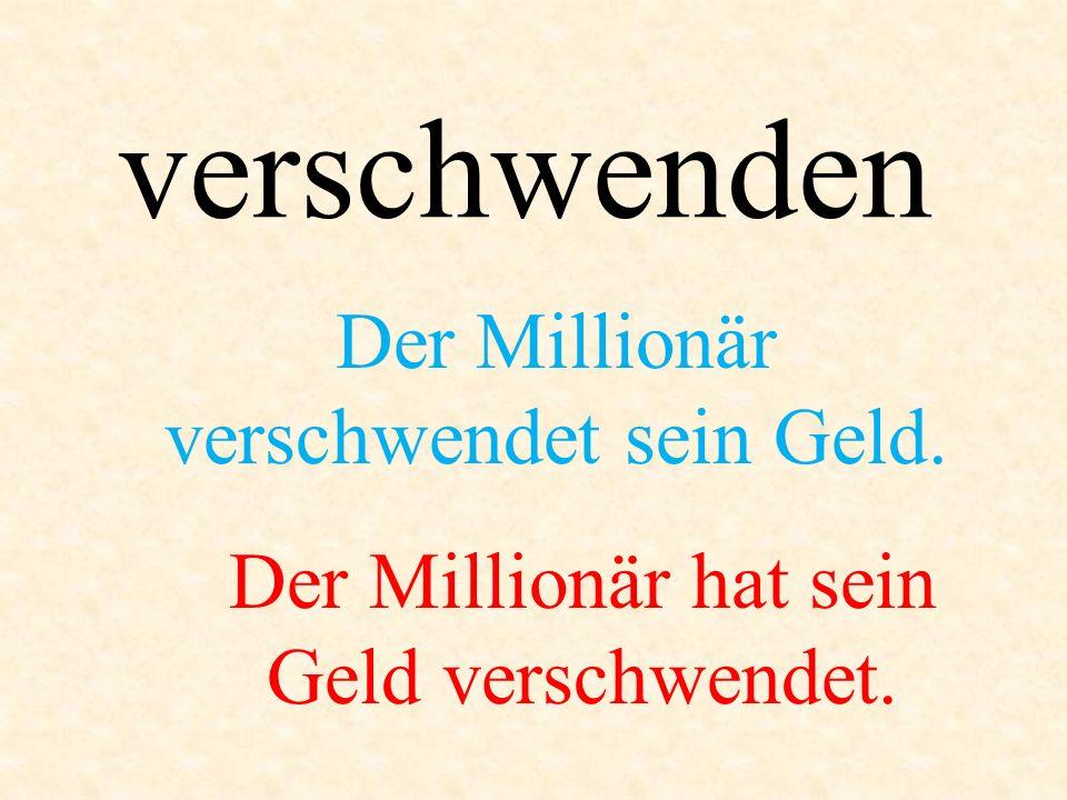 verschwenden Der Millionär verschwendet sein Geld. Der Millionär hat sein Geld verschwendet.