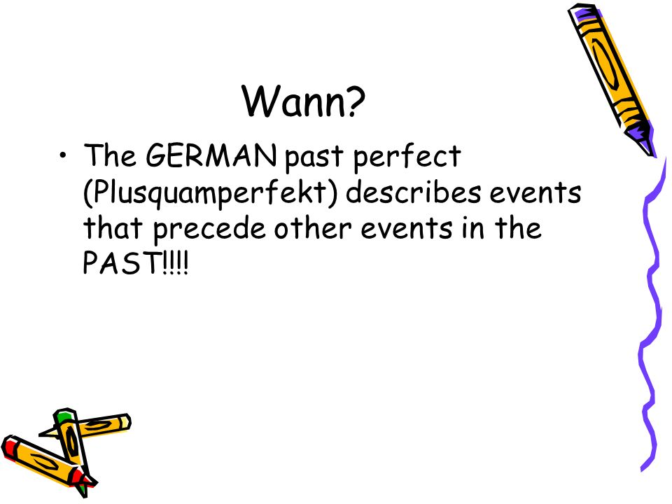 Wann? The GERMAN past perfect (Plusquamperfekt) describes events that precede other events in the PAST!!!!