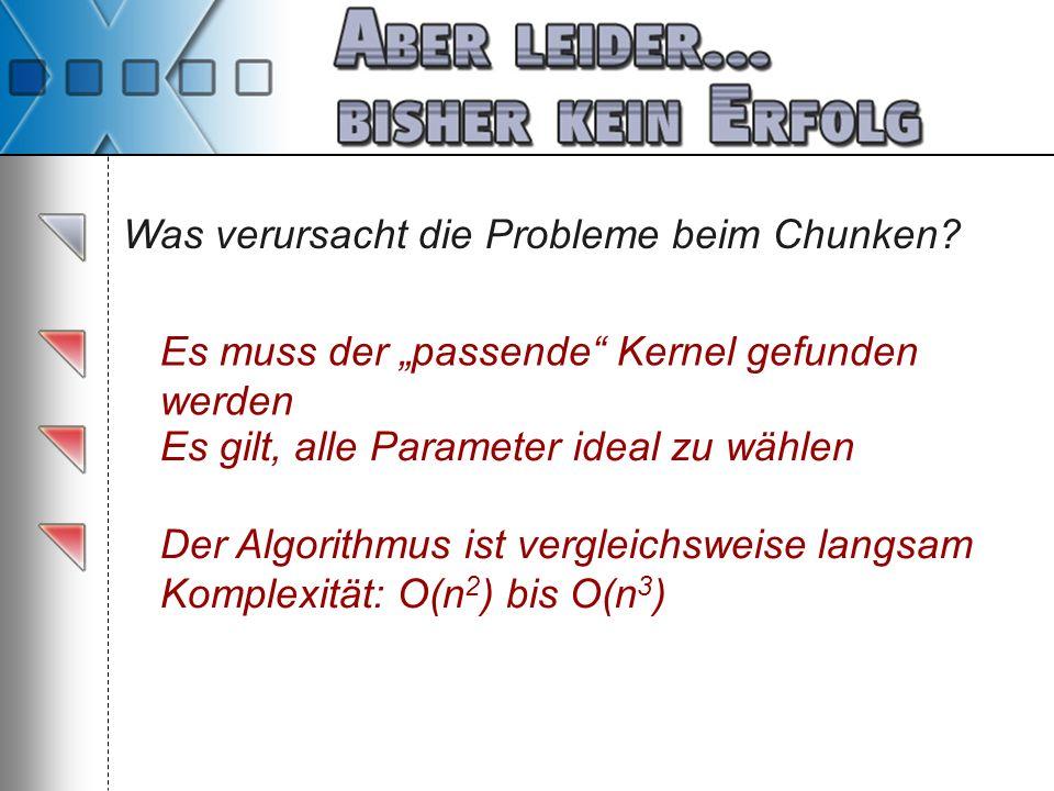 Was verursacht die Probleme beim Chunken? Es muss der passende Kernel gefunden werden Es gilt, alle Parameter ideal zu wählen Der Algorithmus ist verg