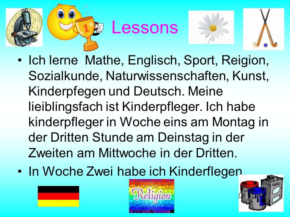 Lessons Ich lerne Mathe, Englisch, Sport, Reigion, Sozialkunde, Naturwissenschaften, Kunst, Kinderpfegen und Deutsch. Meine lieiblingsfach ist Kinderp