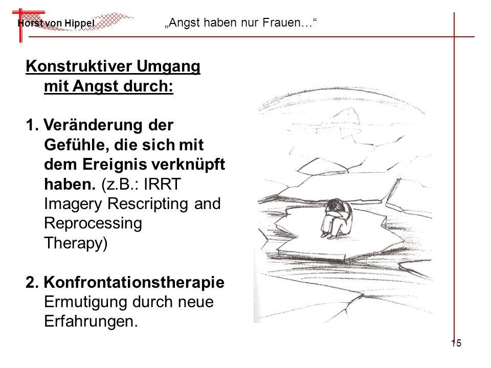 15 Horst von Hippel Angst haben nur Frauen… Konstruktiver Umgang mit Angst durch: 1. Veränderung der Gefühle, die sich mit dem Ereignis verknüpft habe
