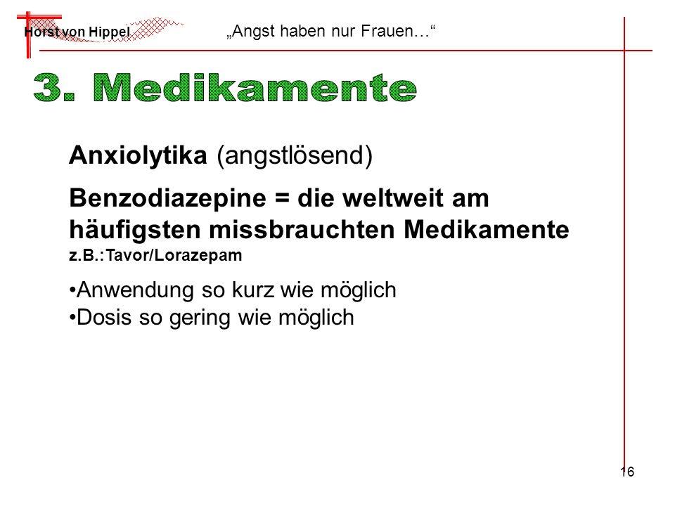 16 Horst von Hippel Angst haben nur Frauen… Anxiolytika (angstlösend) Benzodiazepine = die weltweit am häufigsten missbrauchten Medikamente z.B.:Tavor