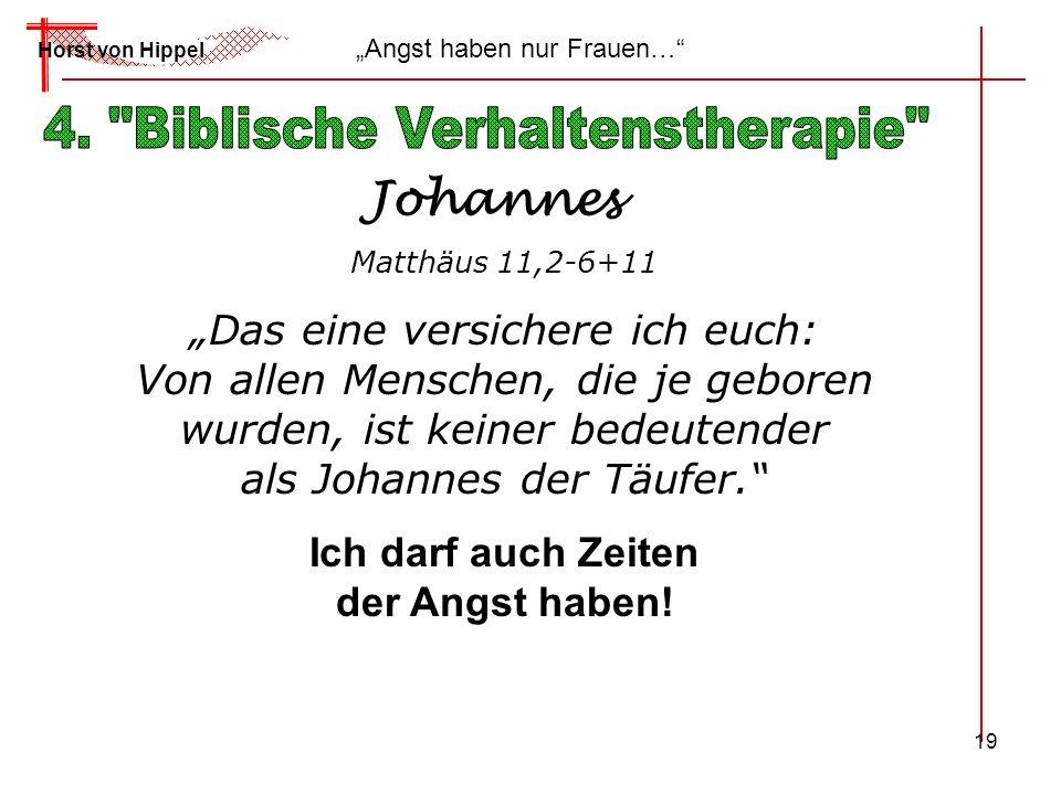 19 Horst von Hippel Angst haben nur Frauen… Johannes Matthäus 11,2-6+11 Das eine versichere ich euch: Von allen Menschen, die je geboren wurden, ist k