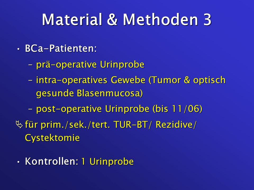 Material & Methoden 3 BCa-Patienten:BCa-Patienten: –prä-operative Urinprobe –intra-operatives Gewebe (Tumor & optisch gesunde Blasenmucosa) –post-oper