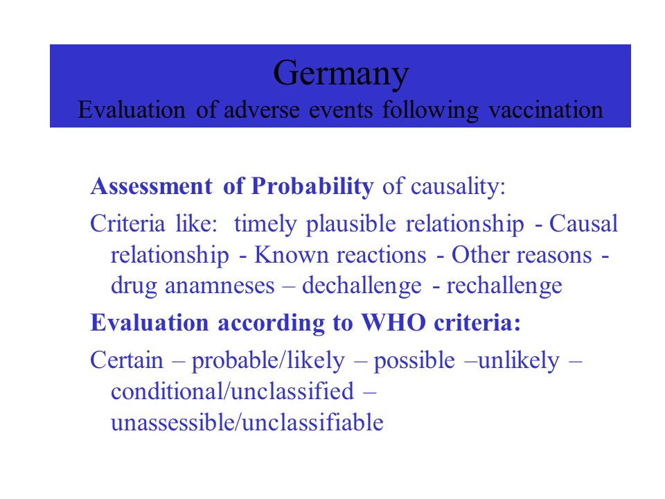 Germany Evaluation of adverse events following vaccination Assessment of Probability of causality: Criteria like: timely plausible relationship - Causal relationship - Known reactions - Other reasons - drug anamneses – dechallenge - rechallenge Evaluation according to WHO criteria: Certain – probable/likely – possible –unlikely – conditional/unclassified – unassessible/unclassifiable